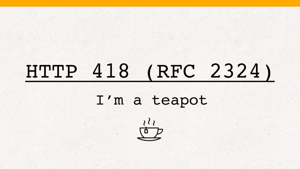 HTTP 418 (RFC 2324) I'm a teapot