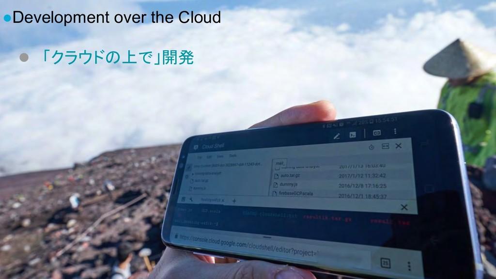 ●Development over the Cloud ● 「クラウドの上で」開発