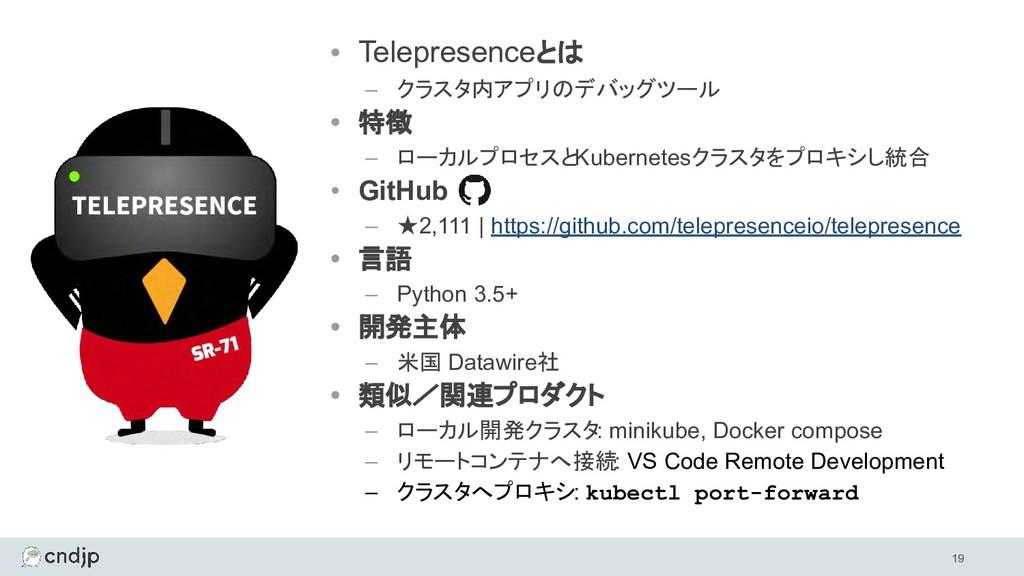 • Telepresenceとは – クラスタ内アプリのデバッグツール • 特徴 – ローカル...