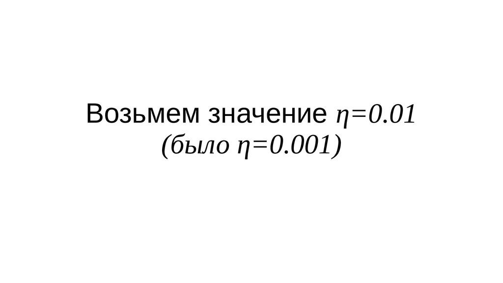 Возьмем значение η=0.01 (было η=0.001)