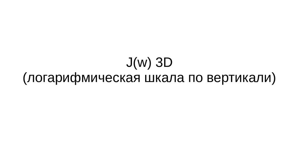 J(w) 3D (логарифмическая шкала по вертикали)
