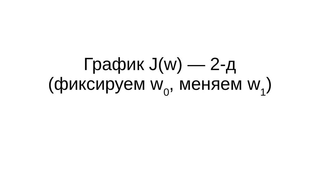График J(w) — 2-д (фиксируем w 0 , меняем w 1 )