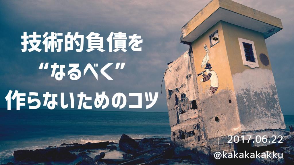 """技術的負債を """"なるべく"""" 作らないためのコツ 2017.06.22 @kakakakakku"""