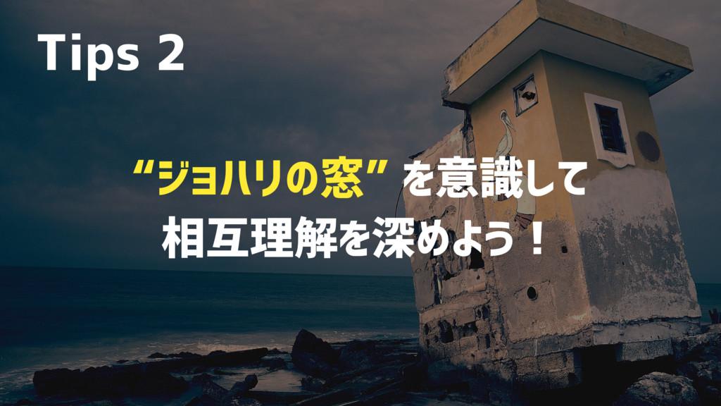 """""""ジョハリの窓"""" を意識して 相互理解を深めよう! Tips 2"""