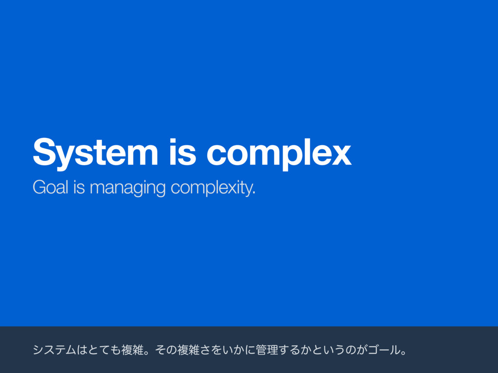 Goal is managing complexity. System is complex ...