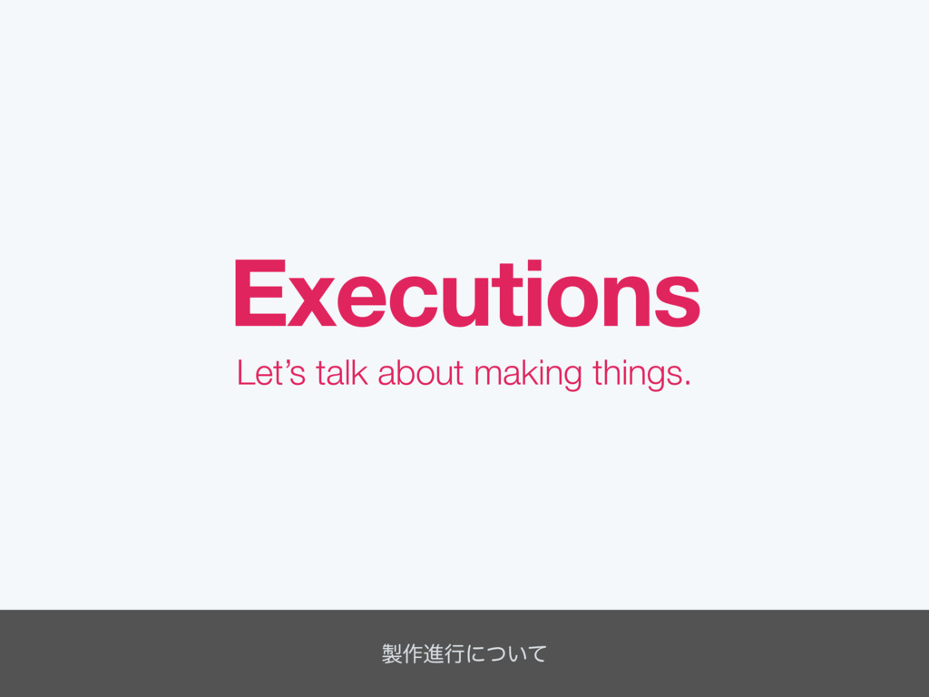 Executions Let's talk about making things. ੡࡞ਐߦ...