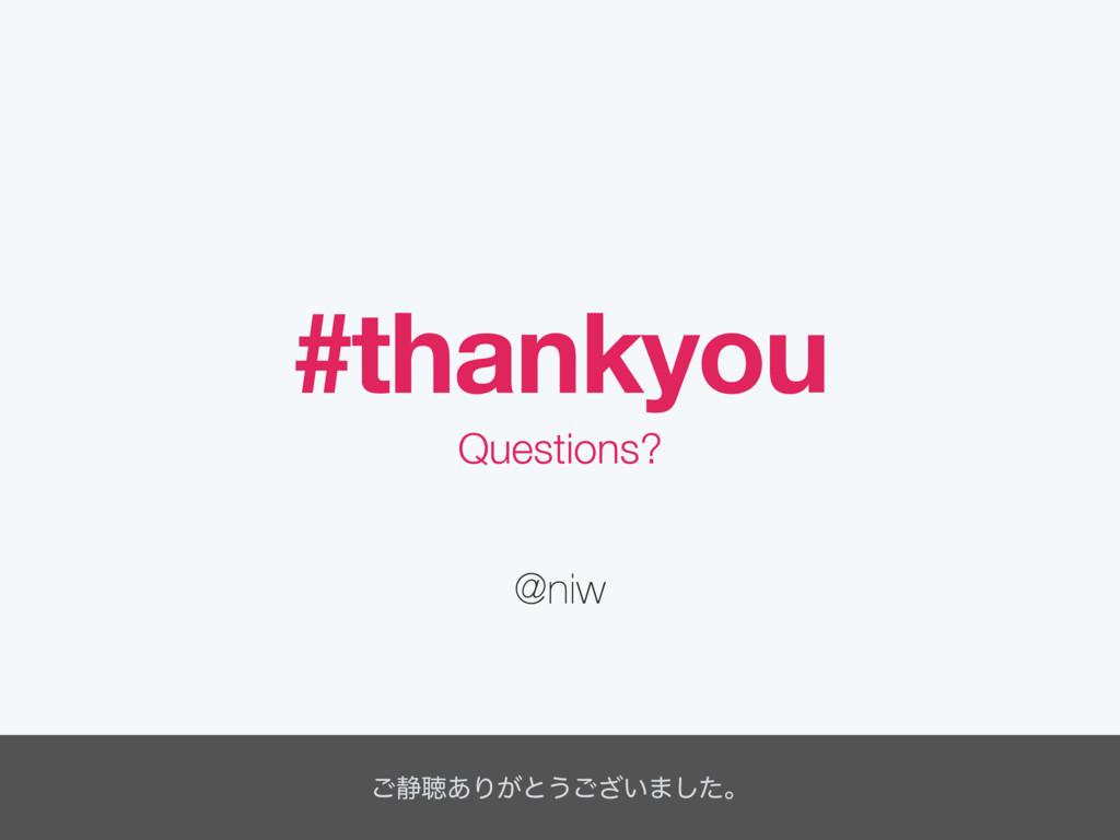#thankyou @niw Questions? ͝੩ௌ͋Γ͕ͱ͏͍͟͝·ͨ͠ɻ