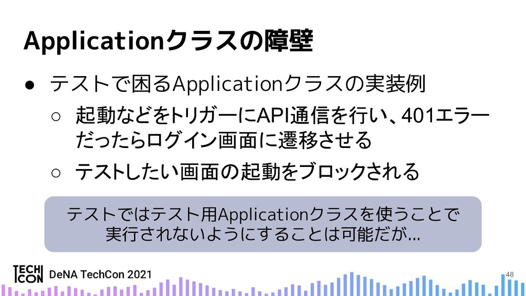 ● テストで困るApplicationクラスの実装例 ○ 起動などをトリガーにAPI通信を行い...