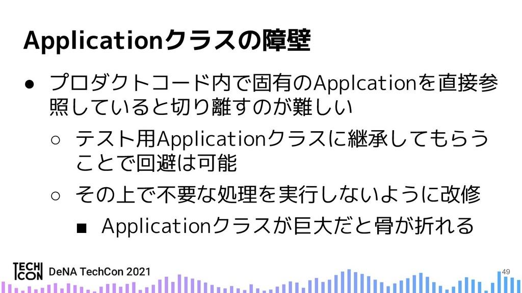 ● プロダクトコード内で固有のApplcationを直接参 照していると切り離すのが難しい ○...
