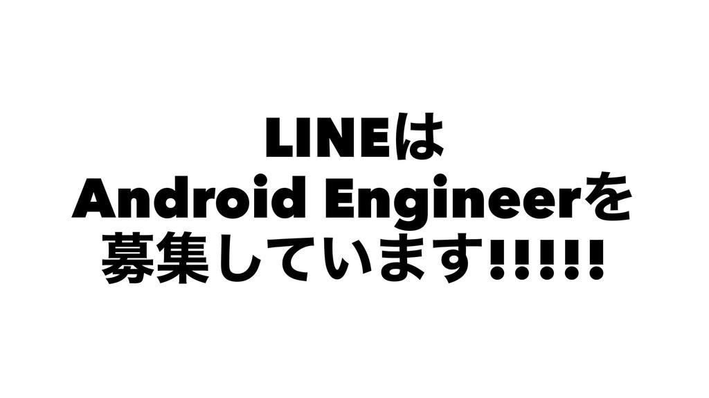 LINE Android EngineerΛ ืू͍ͯ͠·͢!!!!!