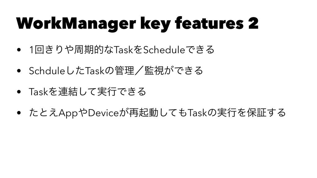 WorkManager key features 2 • 1ճ͖ΓपظతͳTaskΛSche...