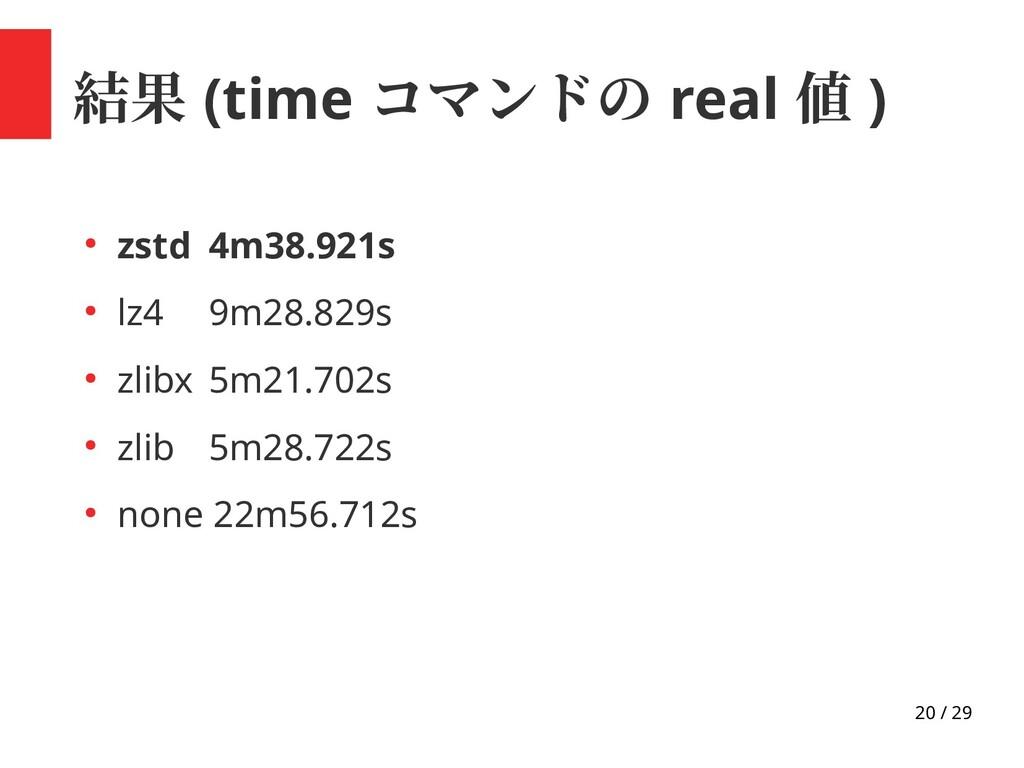 20 / 29 結果 (time コマンドの real 値 ) ● zstd 4m38.921...