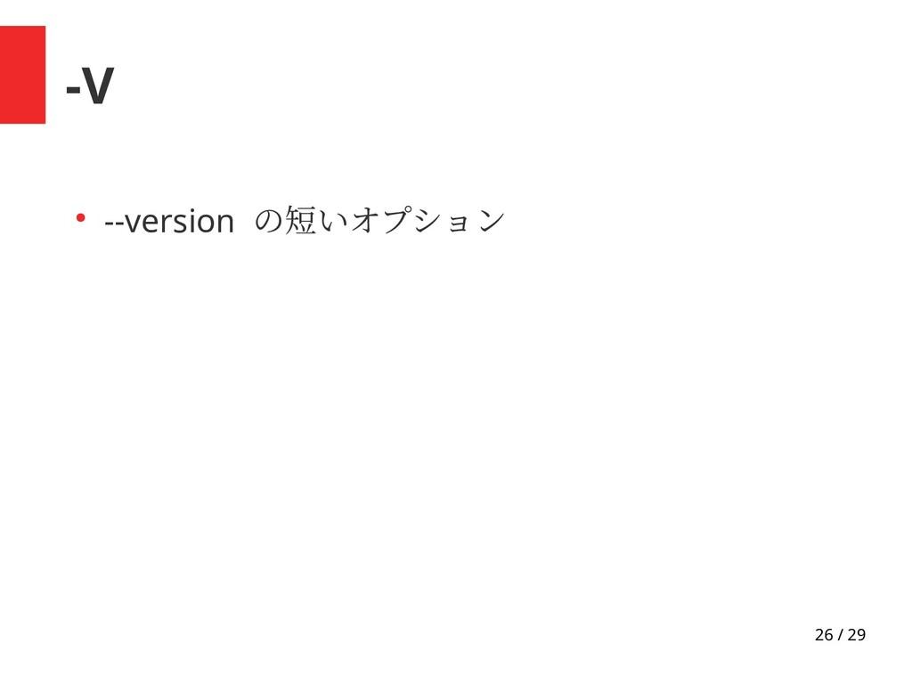26 / 29 -V ● --version の短いオプション
