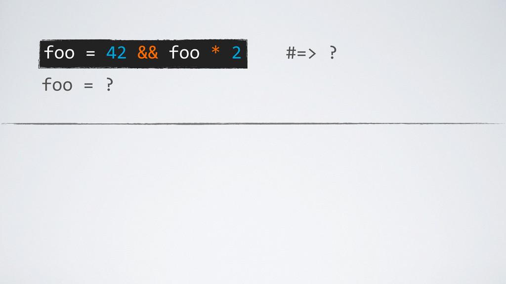 foo = 42 && foo * 2 foo =...