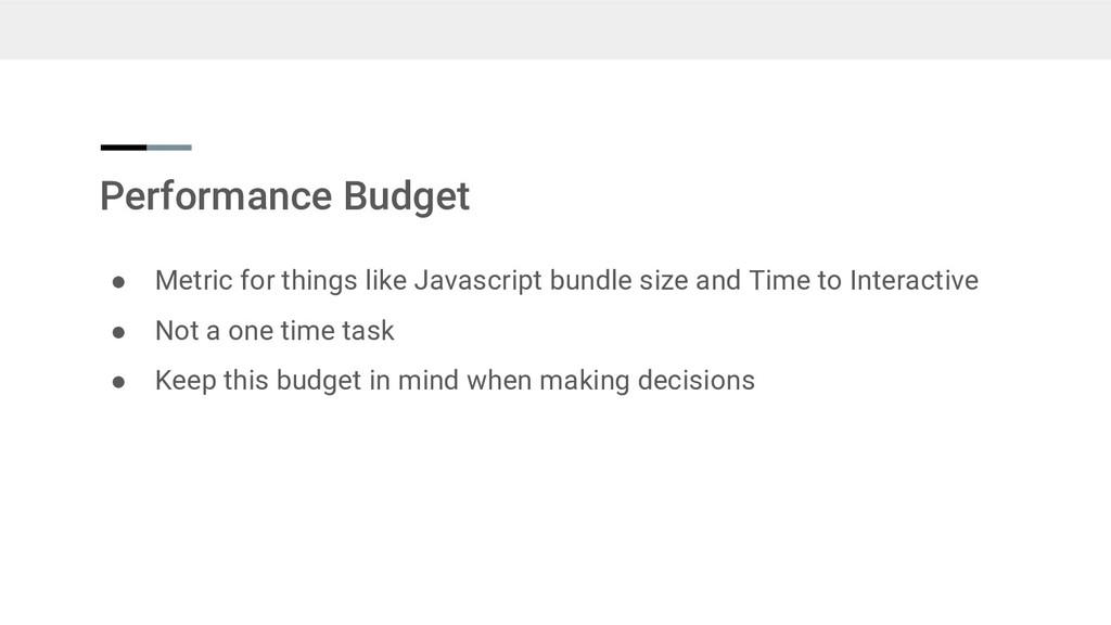 Performance Budget ● Metric for things like Jav...