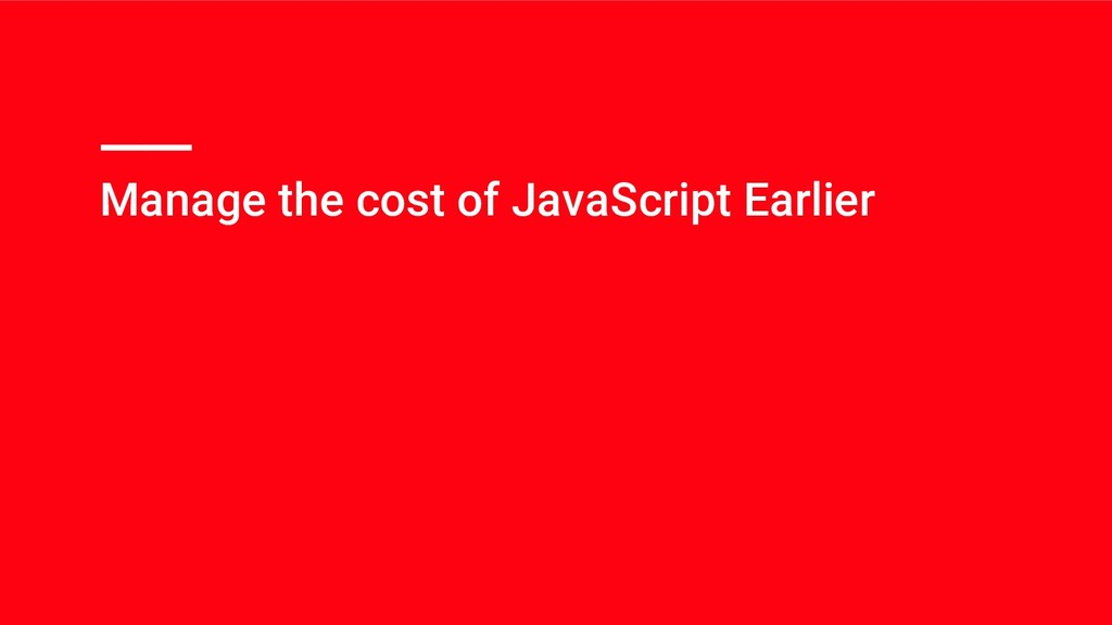 Manage the cost of JavaScript Earlier