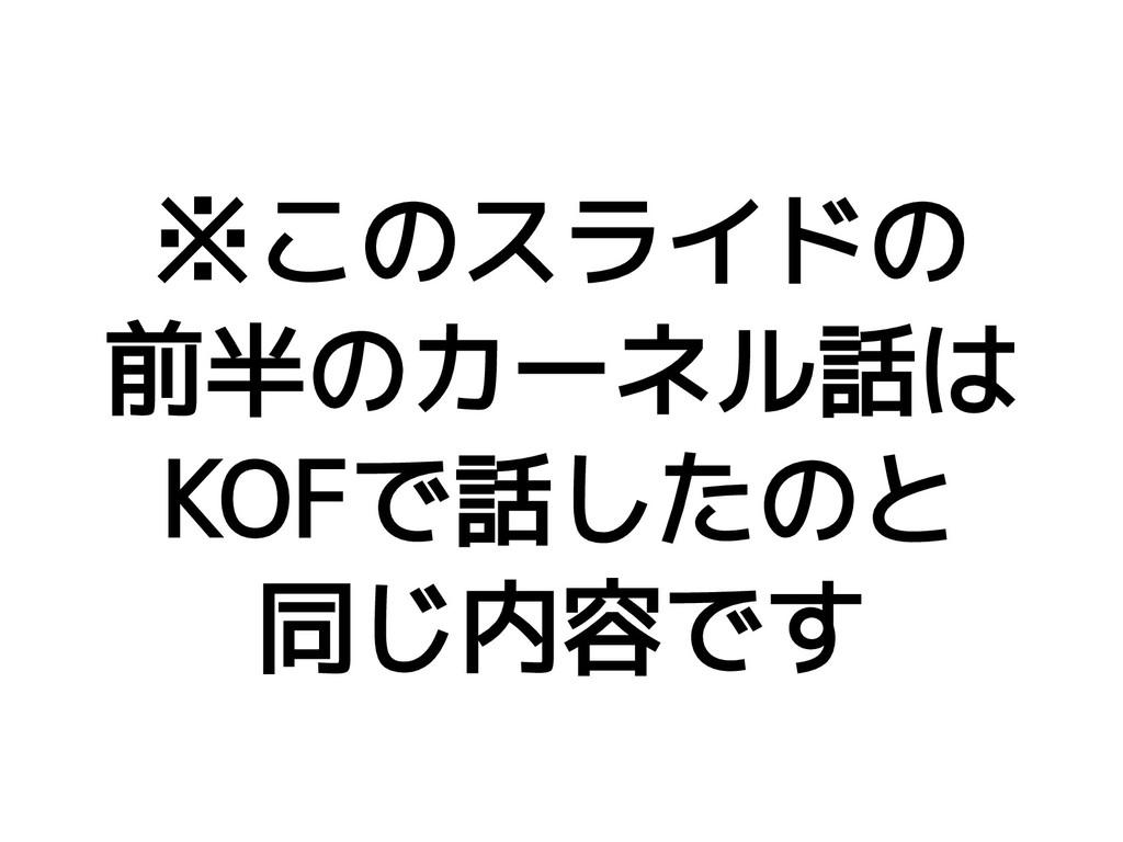 ※このスライドの 前半のカーネル話は KOFで話したのと 同じ内容です