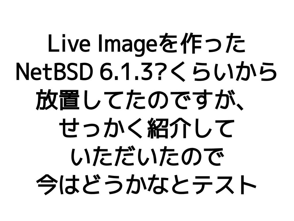 Live Imageを作った NetBSD 6.1.3?くらいから 放置してたのですが、 せっ...