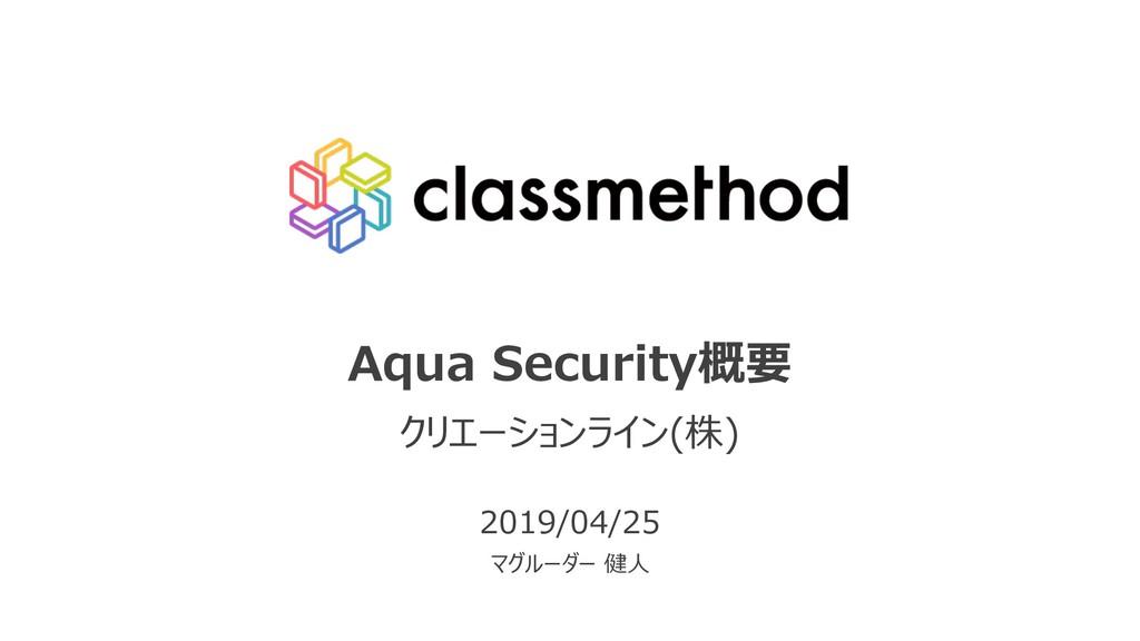 Aqua Security概要 クリエーションライン(株) 2019/04/25 マグルーダー...