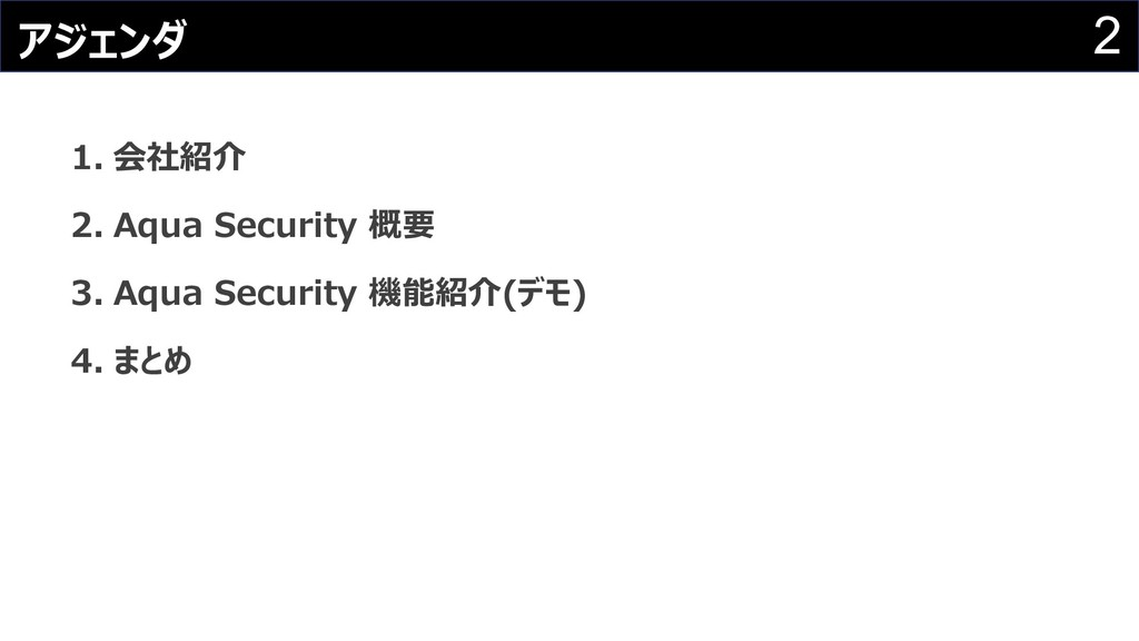 2 アジェンダ 1. 会社紹介 2. Aqua Security 概要 3. Aqua Sec...
