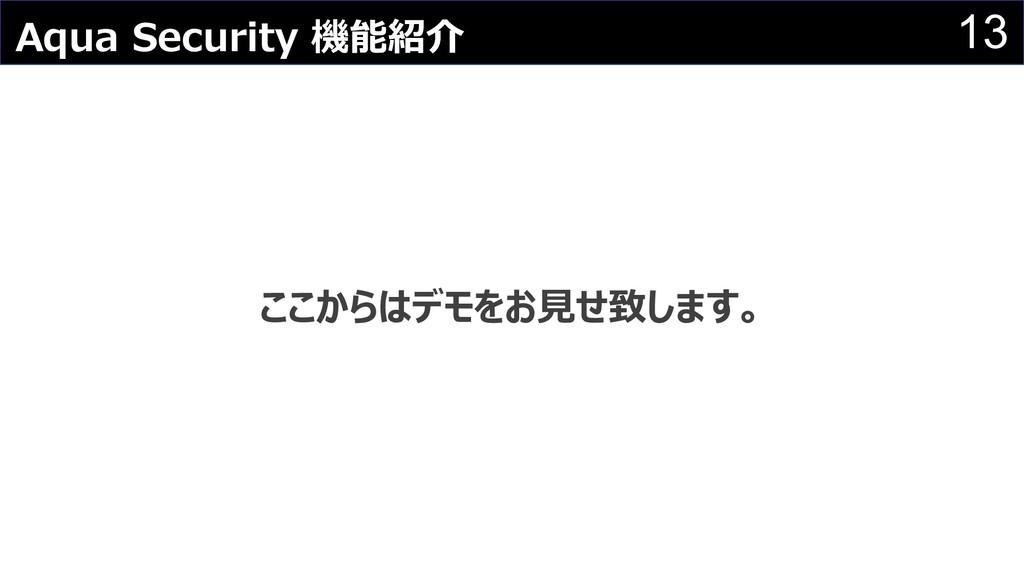 13 Aqua Security 機能紹介 ここからはデモをお⾒せ致します。
