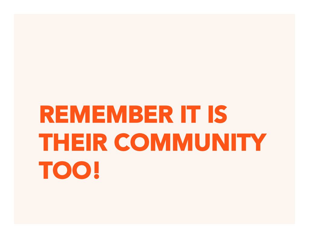 REMEMBER IT IS THEIR COMMUNITY TOO!