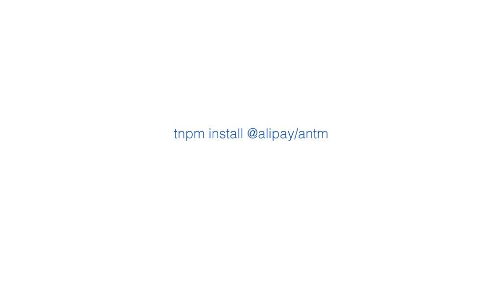 tnpm install @alipay/antm