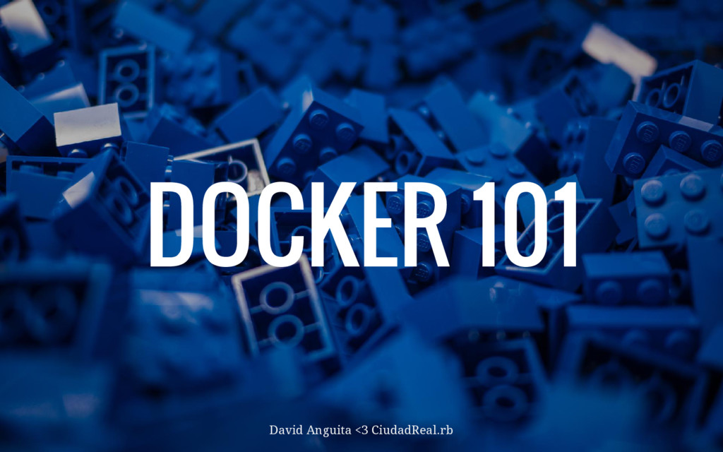 DOCKER 101 David Anguita <3 CiudadReal.rb
