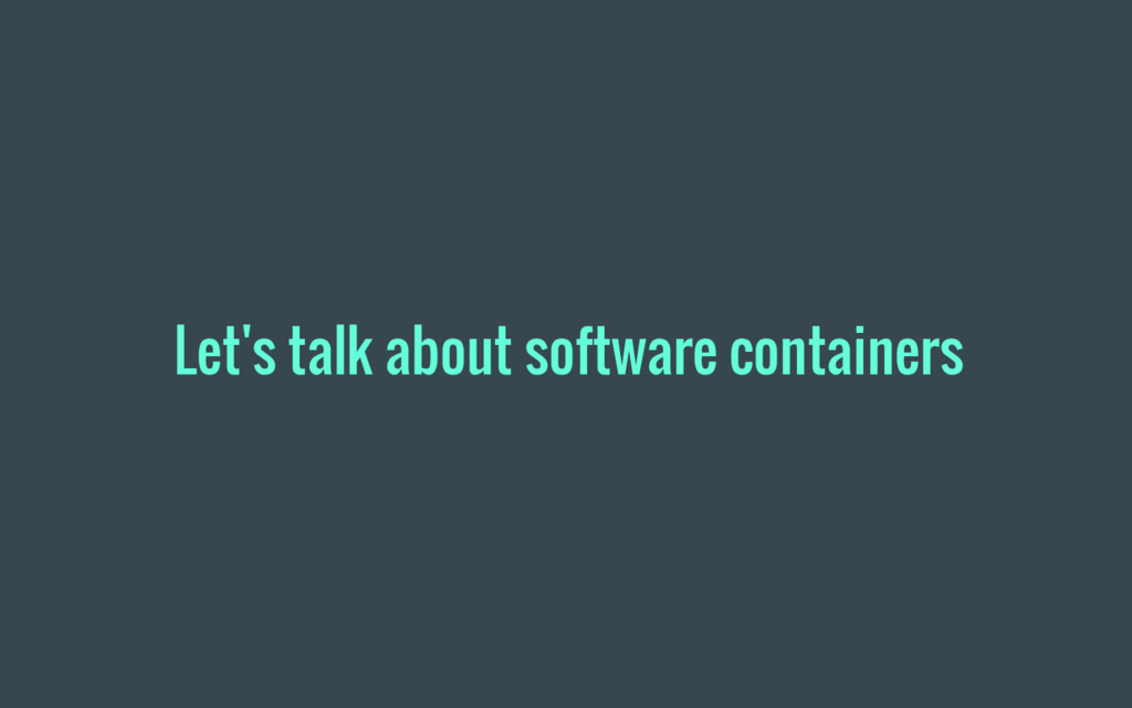 Let's talk about software containers