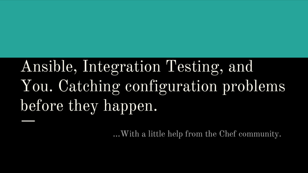 Ansible, Integration Testing, and You. Catching...