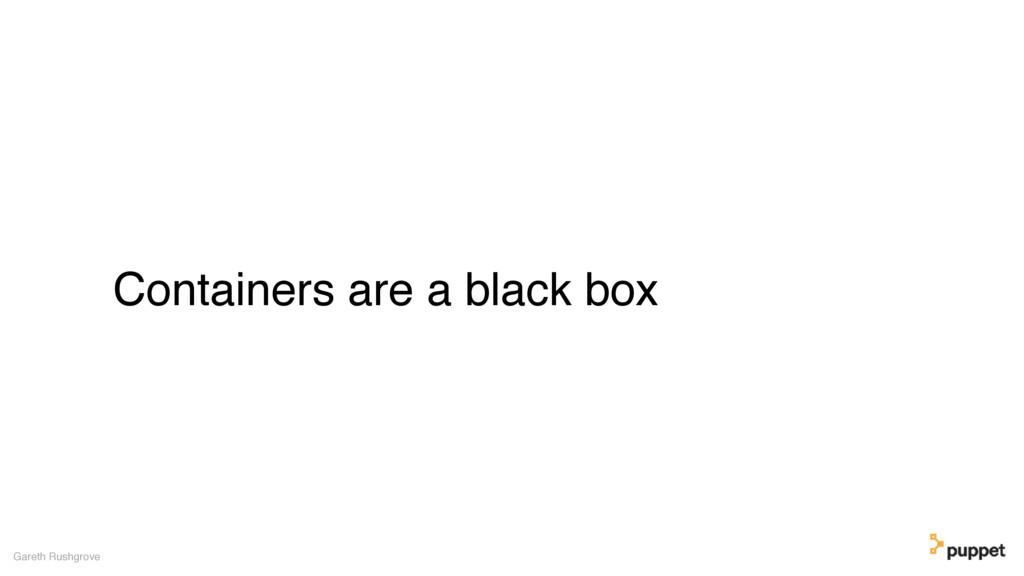 Containers are a black box Gareth Rushgrove