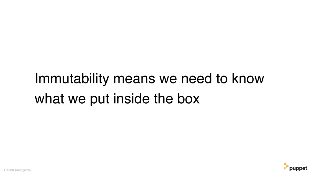 Immutability means we need to know what we put ...