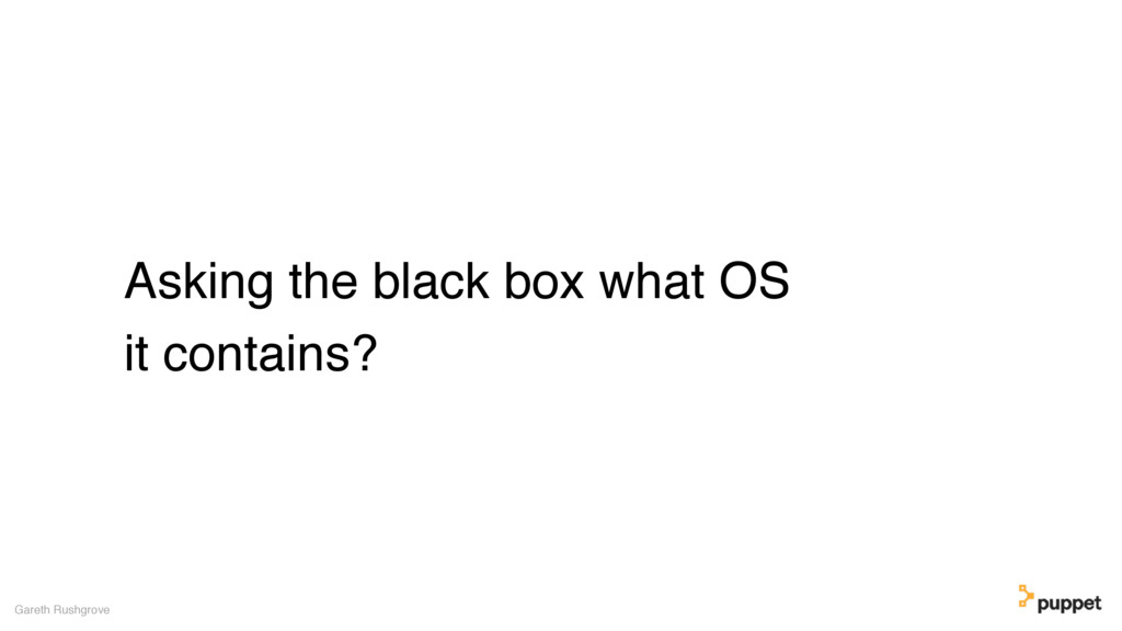 Asking the black box what OS it contains? Garet...