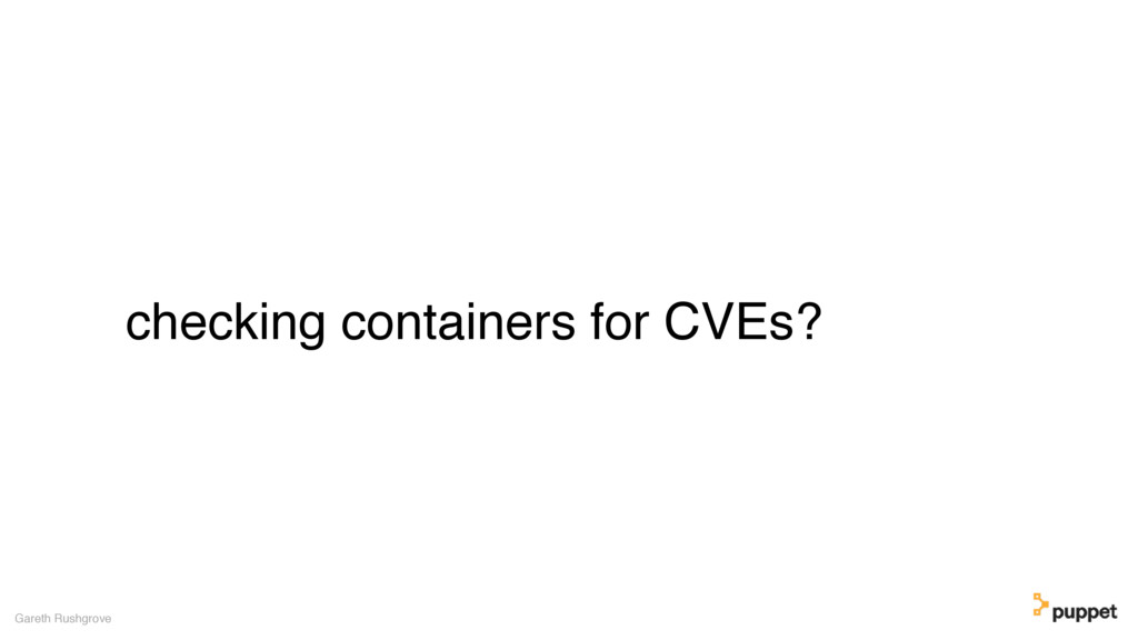 checking containers for CVEs? Gareth Rushgrove