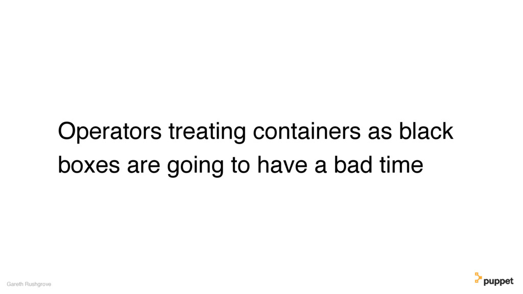 Operators treating containers as black boxes ar...