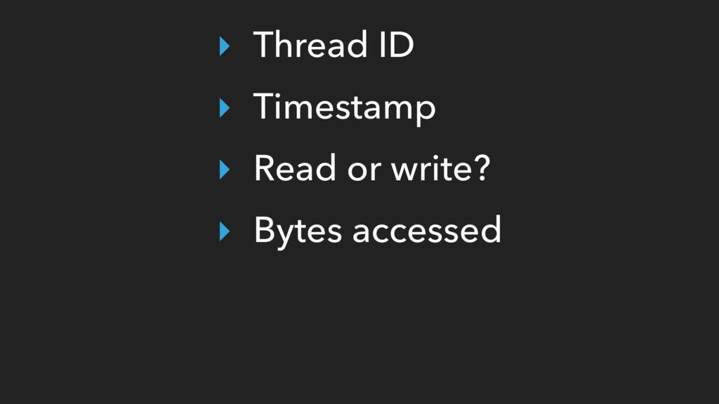 ‣ Thread ID ‣ Timestamp ‣ Read or write? ‣ Byte...