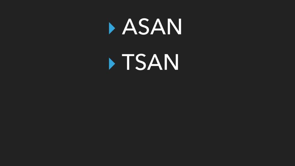 ‣ ASAN ‣ TSAN