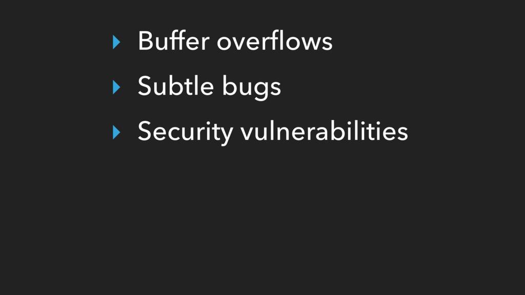 ‣ Buffer overflows ‣ Subtle bugs ‣ Security vuln...