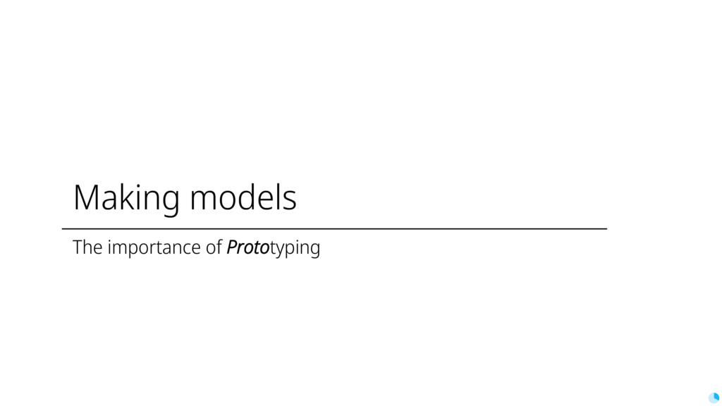 Making models The importance of Prototyping
