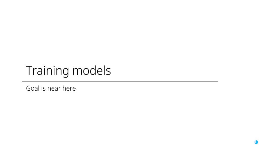 Training models Goal is near here