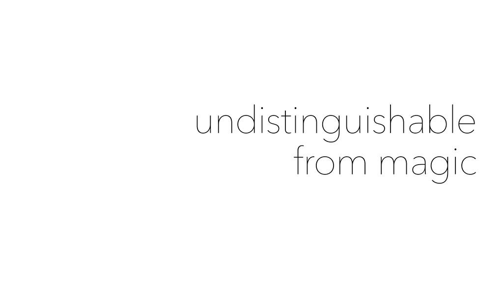 undistinguishable from magic