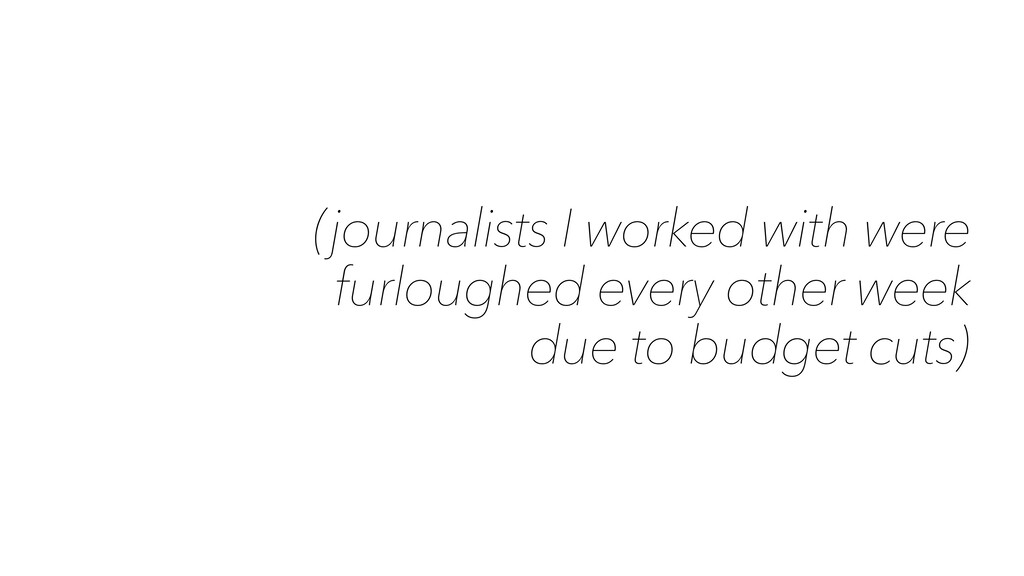 (journalists I worked with were furloughed ever...