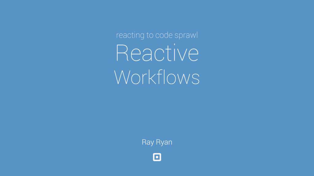 reacting to code sprawl Reactive Workflows Ray ...