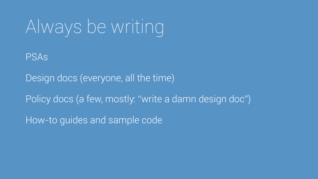 Always be writing PSAs Design docs (everyone, a...
