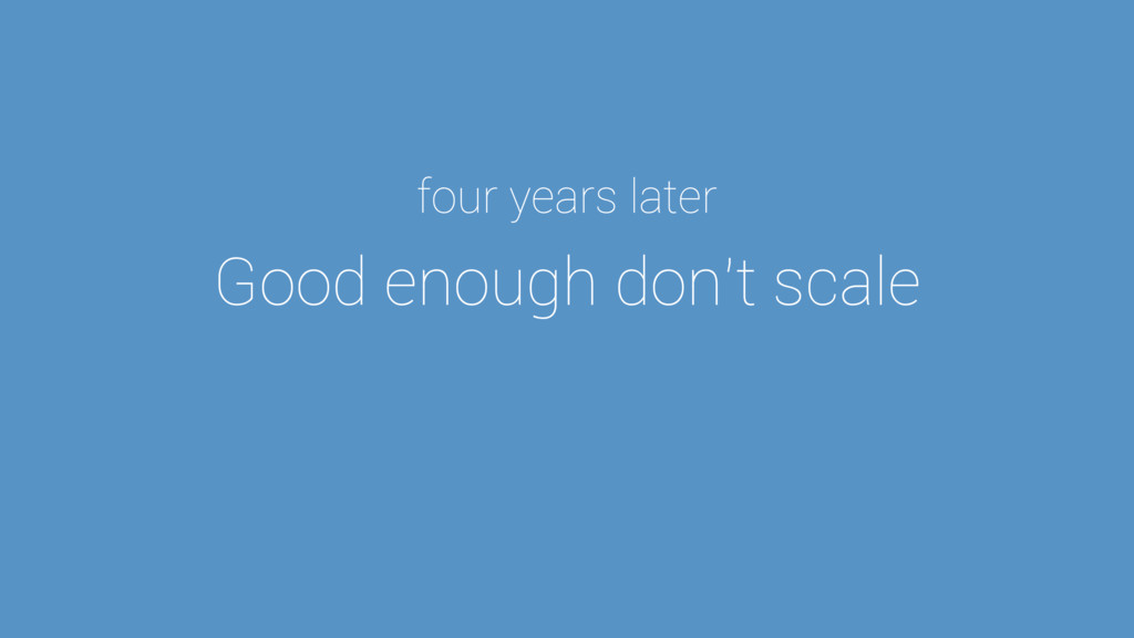 Good enough don't scale four years later