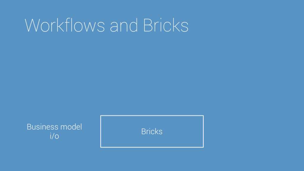 Workflows and Bricks Bricks Business model i/o ...