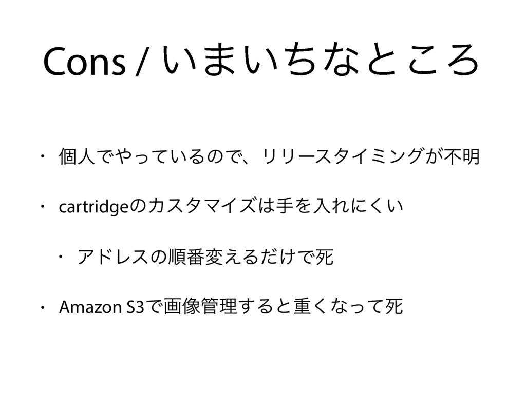 Cons / ͍·͍ͪͳͱ͜Ζ • ݸਓͰ͍ͬͯΔͷͰɺϦϦʔελΠϛϯά͕ෆ໌ • car...