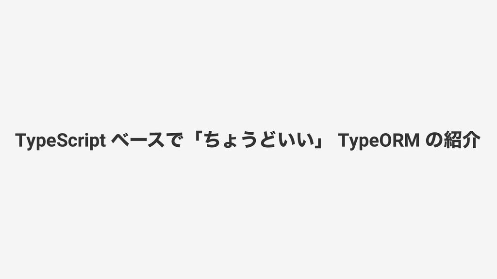 TypeScript ベースで「ちょうどいい」 TypeORM の紹介