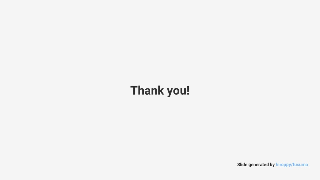 Thank you! Slide generated by hiroppy/fusuma