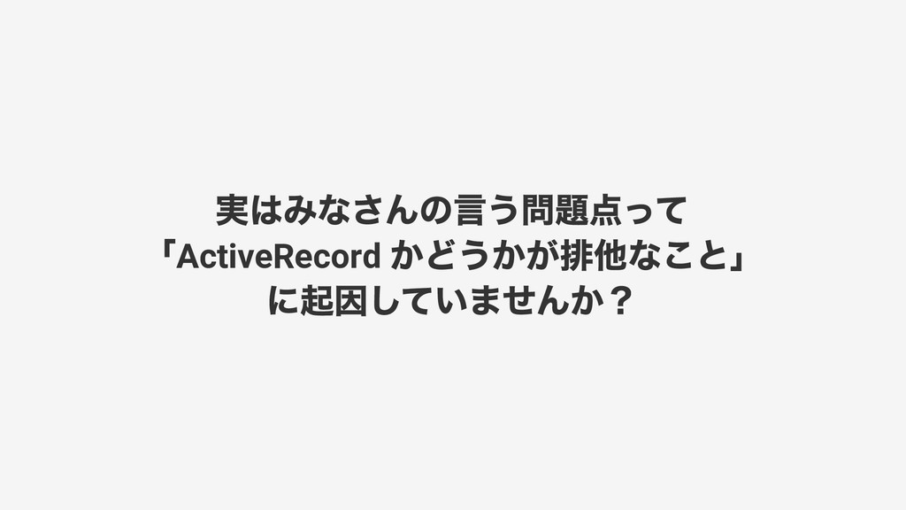 実はみなさんの言う問題点って 「 ActiveRecord かどうかが排他なこと」 に起因して...